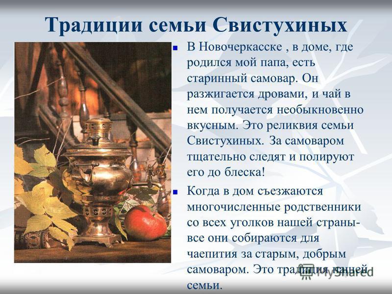Традиции семьи Свистухиных В Новочеркасске, в доме, где родился мой папа, есть старинный самовар. Он разжигается дровами, и чай в нем получается необыкновенно вкусным. Это реликвия семьи Свистухиных. За самоваром тщательно следят и полируют его до бл