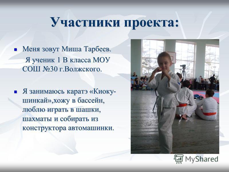 Участники проекта: Меня зовут Миша Тарбеев. Меня зовут Миша Тарбеев. Я ученик 1 В класса МОУ СОШ 30 г.Волжского. Я ученик 1 В класса МОУ СОШ 30 г.Волжского. Я занимаюсь каратэ «Киоку- шинкай»,хожу в бассейн, люблю играть в шашки, шахматы и собирать и