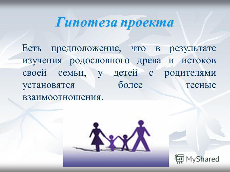 Гипотеза проекта Есть предположение, что в результате изучения родословного древа и истоков своей семьи, у детей с родителями установятся более тесные взаимоотношения.