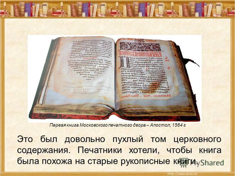Это был довольно пухлый том церковного содержания. Печатники хотели, чтобы книга была похожа на старые рукописные книги. Первая книга Московского печатного двора – Апостол, 1564 г
