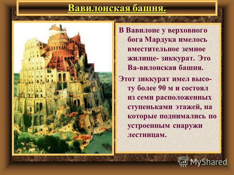 Вававилонская башня. В Вавилоне у верховного бога Мардука имелось вместительное земное жилище- зиккурат. Это Ва-вавилонская башня. Этот зиккурат имел высоту более 90 м и состоял из семи расположенных ступеньками этажей, на которые поднимались по устр