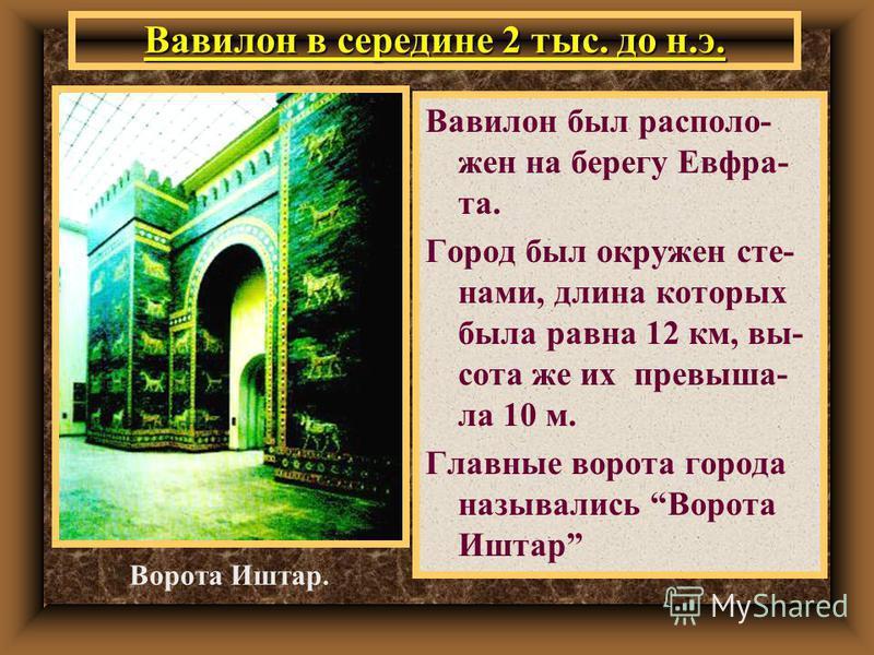 Вавилон в середине 2 тыс. до н.э. Вавилон был расположен на берегу Евфра- та. Город был окружен стенами, длина которых была равна 12 км, высота же их превышала 10 м. Главные ворота города назывались Ворота Иштар Ворота Иштар.
