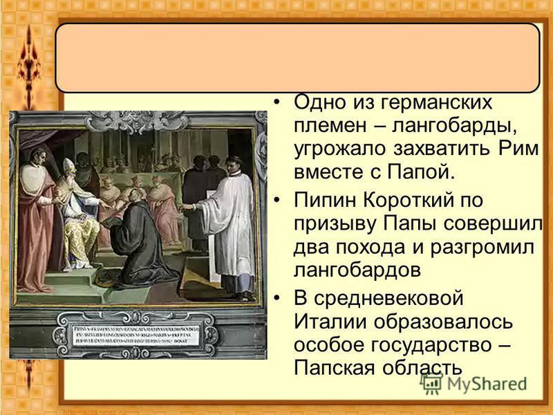 Одно из германских племен – лангобарды, угрожало захватить Рим вместе с Папой. Пипин Короткий по призыву Папы совершил два похода и разгромил лангобардов В средневековой Италии образовалось особое государство – Папская область