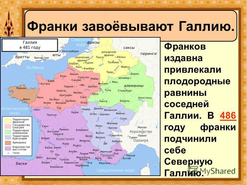Франков издавна привлекали плодородные равнины соседней Галлии. В 486 году франки подчинили себе Северную Галлию. Франки завоёвывают Галлию.