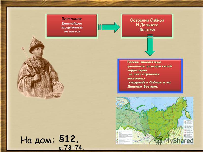 На дом: Восточное Дальнейшее продвижение на восток §12, с.73-74. Освоении Сибири И Дальнего Востока России значительно увеличила размеры своей территории за счет огромных восточных владений в Сибири и на Дальнем Востоке.