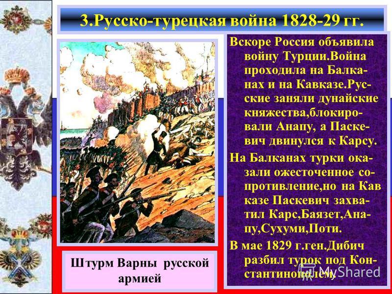 Вскоре Россия объявила войну Турции.Война проходила на Балка- нах и на Кавказе.Рус- ские заняли дунайские княжества,блокировали Анапу, а Паске- вич двинулся к Карсу. На Балканах турки оказали ожесточенное со- противление,но на Кав казе Паскевич захва