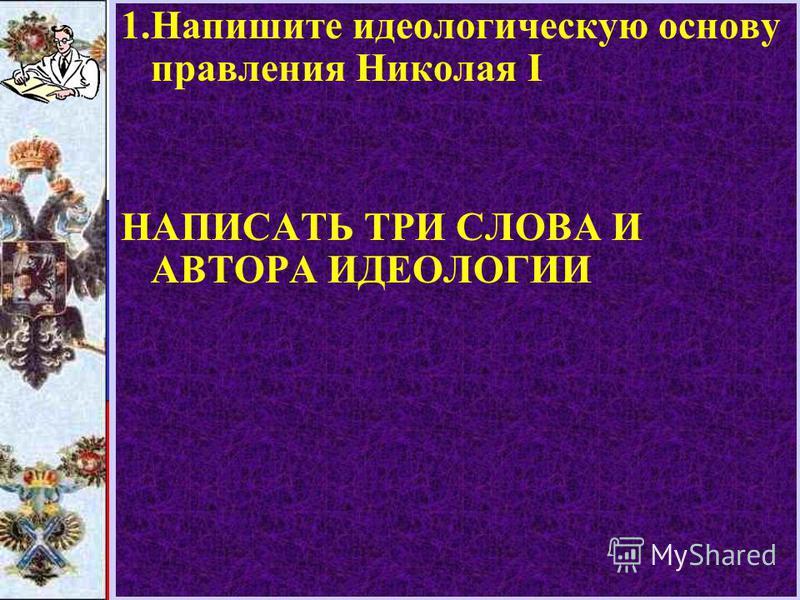 1. Напишите идеологическую основу правления Николая I НАПИСАТЬ ТРИ СЛОВА И АВТОРА ИДЕОЛОГИИ