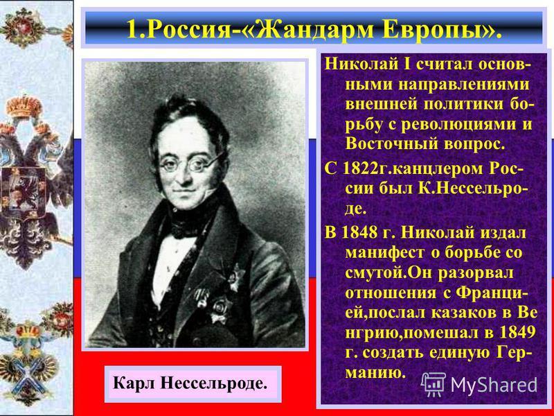 Николай I считал основными направлениями внешней политики борьбу с революциями и Восточный вопрос. С 1822 г.канцлером Рос- сии был К.Нессельро- де. В 1848 г. Николай издал манифест о борьбе со смутой.Он разорвал отношения с Франци- ей,послал казаков