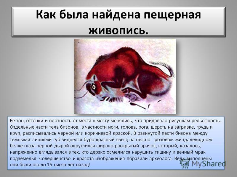 Ее тон, оттенки и плотность от места к месту менялись, что придавало рисункам рельефность. Отдельные части тела бизонов, в частности ноги, голова, рога, шерсть на загривке, грудь и круп, расписывались черной или коричневой краской. В разинутой пасти