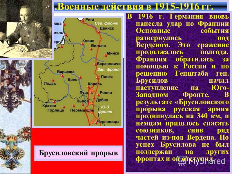 В 1916 г. Германия вновь нанесла удар по Франции Основные события развернулись под Верденом. Это сражение продолжалось полгода. Франция обратилась за помощью к России и по решению Генштаба ген. Брусилов начал наступление на Юго- Западном Фронте. В ре