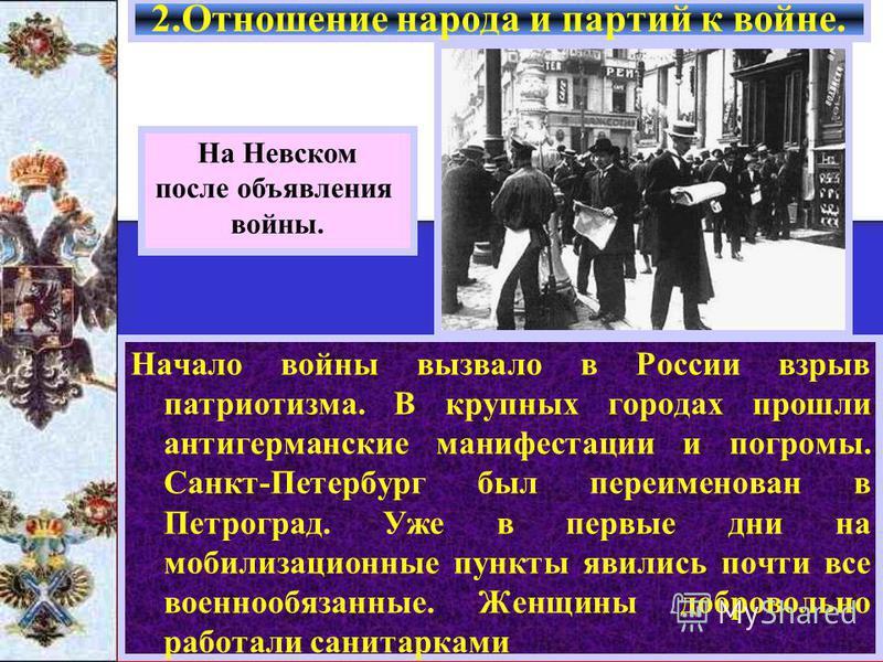 Начало войны вызвало в России взрыв патриотизма. В крупных городах прошли антигерманские манифестации и погромы. Санкт-Петербург был переименован в Петроград. Уже в первые дни на мобилизационные пункты явились почти все военнообязанные. Женщины добро