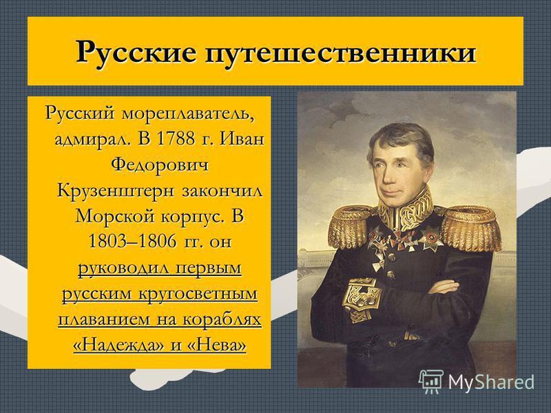 Русские путешественники Русский мореплаватель, адмирал. В 1788 г. Иван Федорович Крузенштерн закончил Морской корпус. В 1803–1806 гг. он руководил первым русским кругосветным плаванием на кораблях «Надежда» и «Нева»