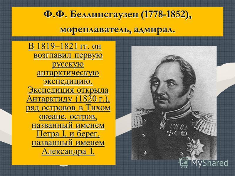 Ф.Ф. Беллинсгаузен (1778-1852), мореплаватель, адмирал. В 1819–1821 гг. он возглавил первую русскую антарктическую экспедицию. Экспедиция открыла Антарктиду (1820 г.), ряд островов в Тихом океане, остров, названный именем Петра I, и берег, названный
