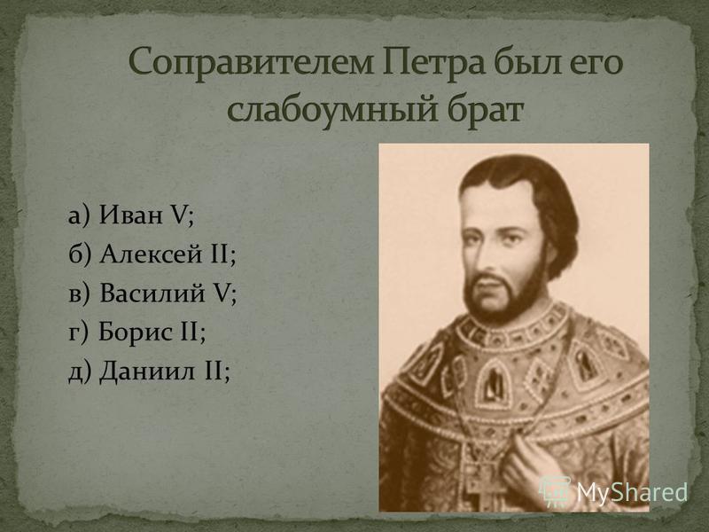 а) Иван V; б) Алексей II; в) Василий V; г) Борис II; д) Даниил II;