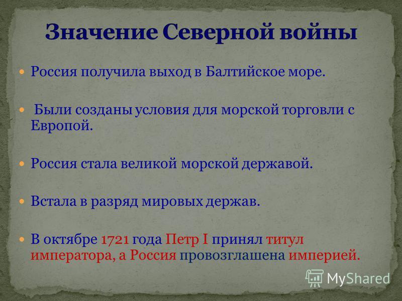 Россия получила выход в Балтийское море. Были созданы условия для морской торговли с Европой. Россия стала великой морской державой. Встала в разряд мировых держав. В октябре 1721 года Петр I принял титул императора, а Россия провозглашена империей.
