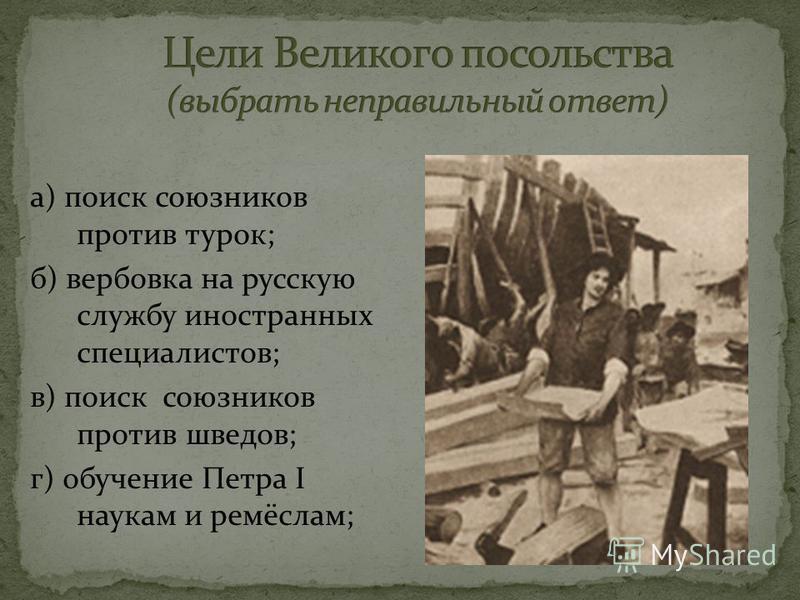 а) поиск союзников против турок; б) вербовка на русскую службу иностранных специалистов; в) поиск союзников против шведов; г) обучение Петра I наукам и ремёслам;
