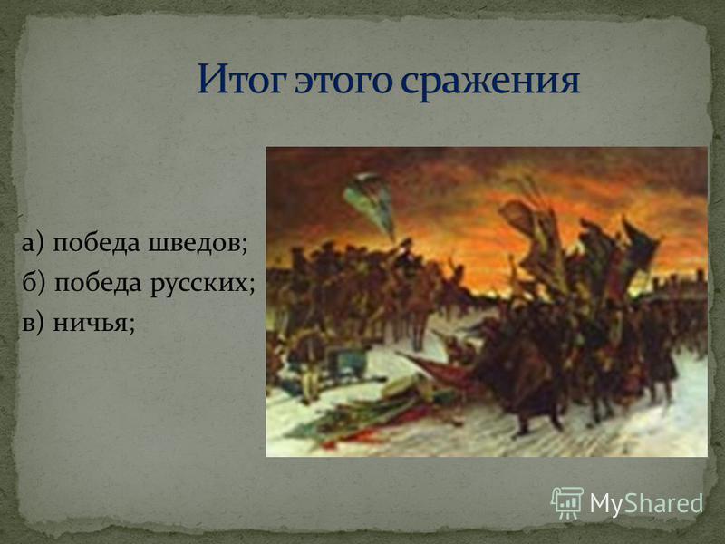 а) победа шведов; б) победа русских; в) ничья;