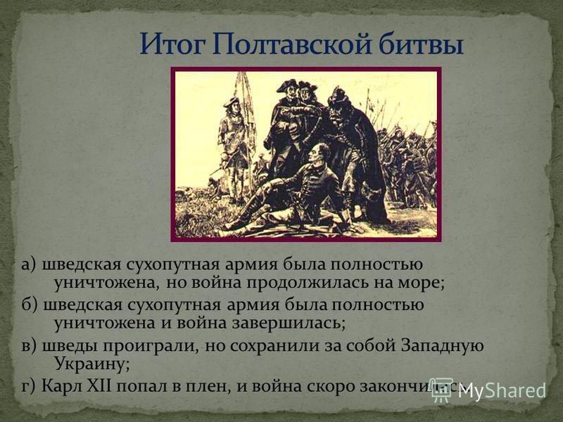 а) шведская сухопутная армия была полностью уничтожена, но война продолжилась на море; б) шведская сухопутная армия была полностью уничтожена и война завершилась; в) шведы проиграли, но сохранили за собой Западную Украину; г) Карл XII попал в плен, и