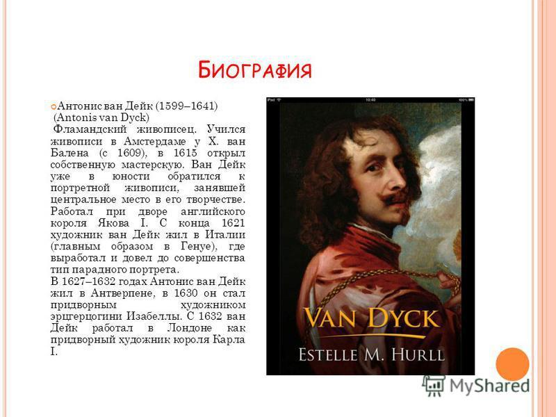 Б ИОГРАФИЯ Антонис ван Дейк (1599–1641) (Antonis van Dyck) Фламандский живописец. Учился живописи в Амстердаме у Х. ван Балена (с 1609), в 1615 открыл собственную мастерскую. Ван Дейк уже в юности обратился к портретной живописи, занявшей центральное