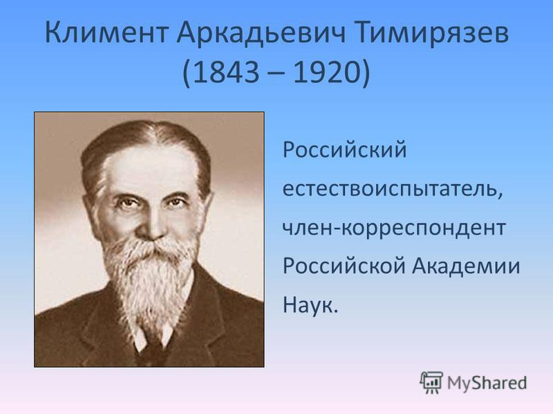 Климент Аркадьевич Тимирязев (1843 – 1920) Российский естествоиспытатель, член-корреспондент Российской Академии Наук.