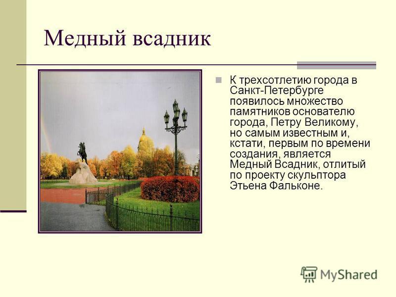 Медный всадник К трехсотлетию города в Санкт-Петербурге появилось множество памятников основателю города, Петру Великому, но самым известным и, кстати, первым по времени создания, является Медный Всадник, отлитый по проекту скульптора Этьена Фальконе