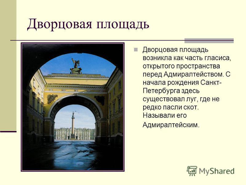 Дворцовая площадь Дворцовая площадь возникла как часть гласиса, открытого пространства перед Адмиралтейством. С начала рождения Санкт- Петербурга здесь существовал луг, где не редко пасли скот. Называли его Адмиралтейским.