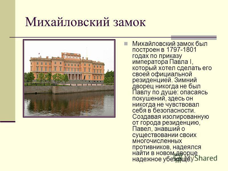 Михайловский замок Михайловский замок был построен в 1797-1801 годах по приказу императора Павла I, который хотел сделать его своей официальной резиденцией. Зимний дворец никогда не был Павлу по душе: опасаясь покушений, здесь он никогда не чувствова