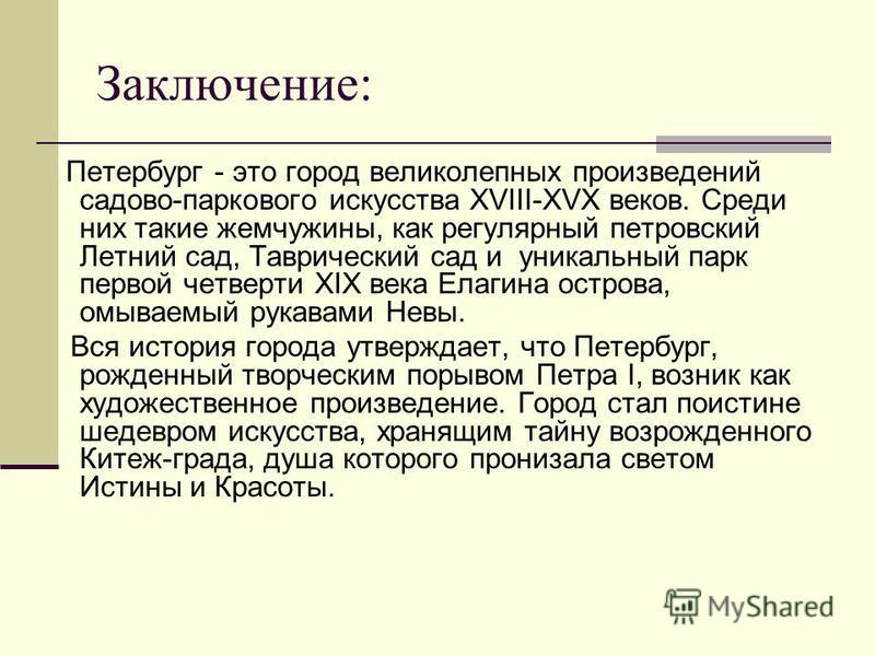Заключение: Петербург - это город великолепных произведений садово-паркового искусства XVIII-XVX веков. Среди них такие жемчужины, как регулярный петровский Летний сад, Таврический сад и уникальный парк первой четверти XIX века Елагина острова, омыва