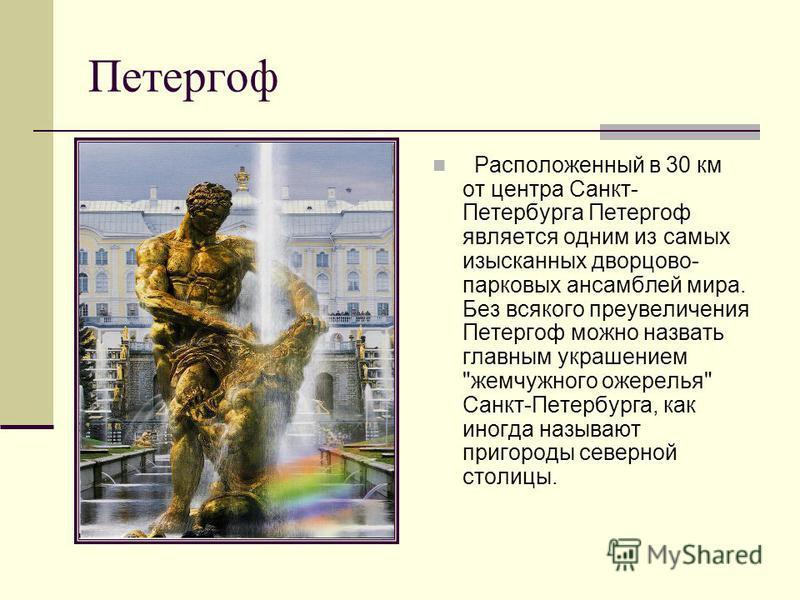 Петергоф Расположенный в 30 км от центра Санкт- Петербурга Петергоф является одним из самых изысканных дворцово- парковых ансамблей мира. Без всякого преувеличения Петергоф можно назвать главным украшением