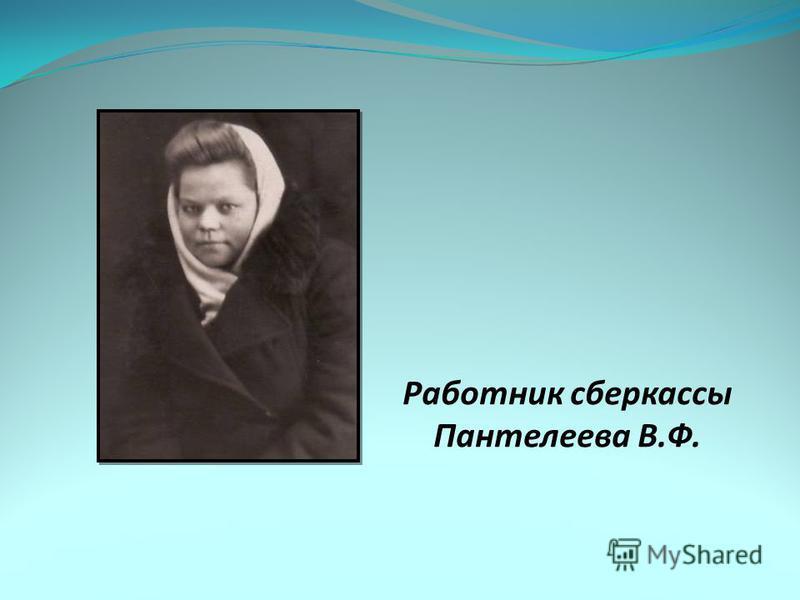 Работник сберкассы Пантелеева В.Ф.