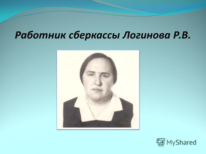Работник сберкассы Логинова Р.В.