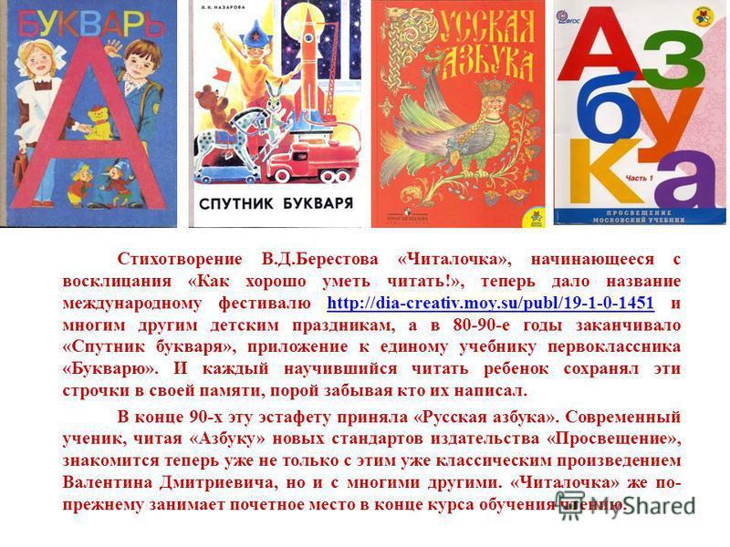 Стихотворение В.Д.Берестова «Читалочка», начинающееся с восклицания «Как хорошо уметь читать!», теперь дало название международному фестивалю http://dia-creativ.moy.su/publ/19-1-0-1451 и многим другим детским праздникам, а в 80-90-е годы заканчивало