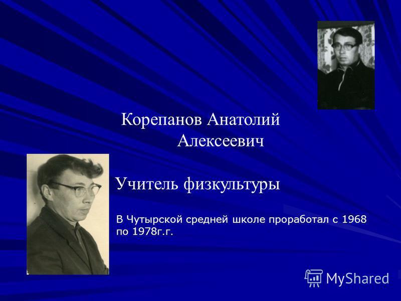 Корепанов Анатолий Алексеевич 1 Учитель физкультуры В Чутырской средней школе проработал с 1968 по 1978 г.г.