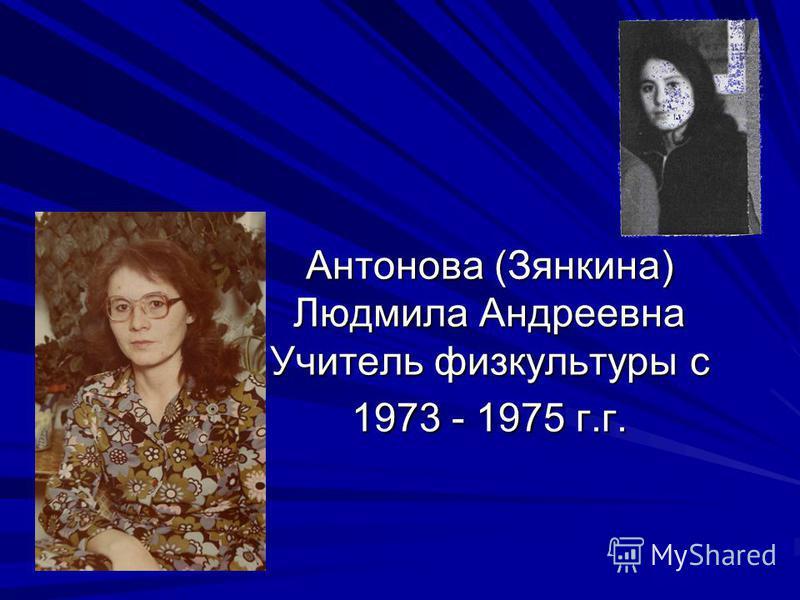 Антонова (Зянкина) Людмила Андреевна Учитель физкультуры с 1973 - 1975 г.г.