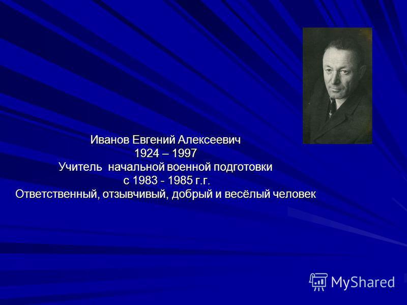 Иванов Евгений Алексеевич 1924 – 1997 Учитель начальной военной подготовки с 1983 - 1985 г.г. Ответственный, отзывчивый, добрый и весёлый человек