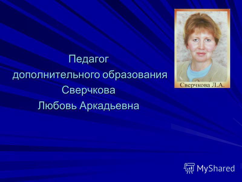 Педагог дополнительного образования дополнительного образования Сверчкова Любовь Аркадьевна