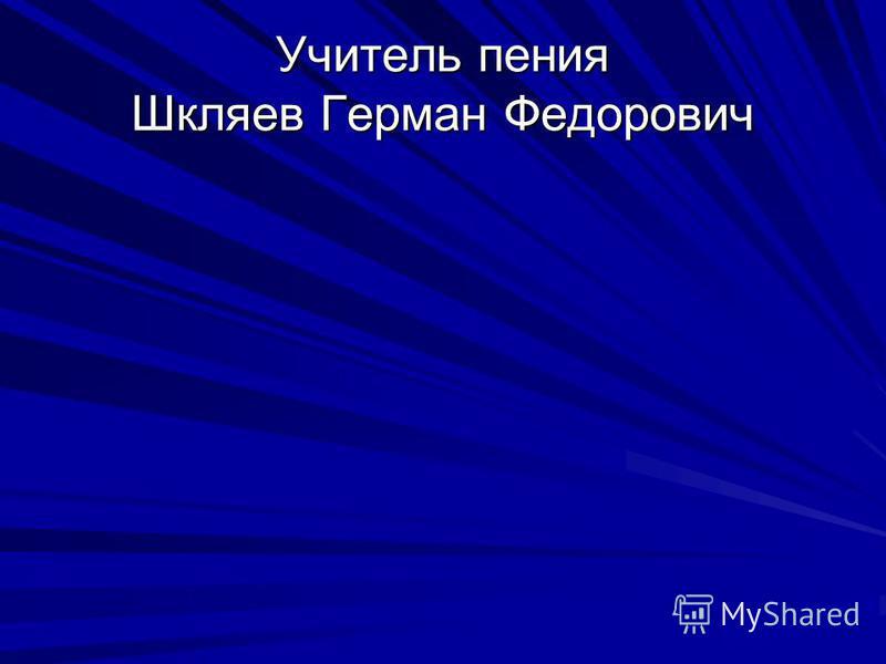 Учитель пения Шкляев Герман Федорович