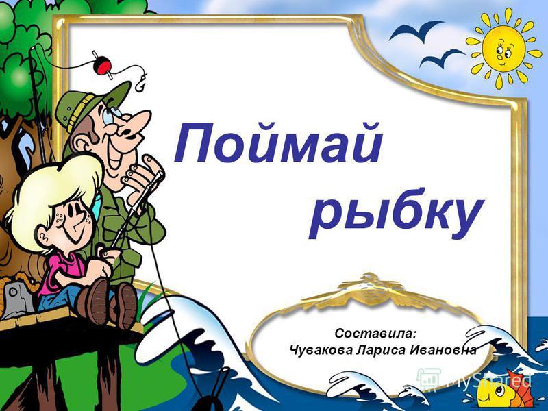 Поймай рыбку Составила: Чувакова Лариса Ивановна
