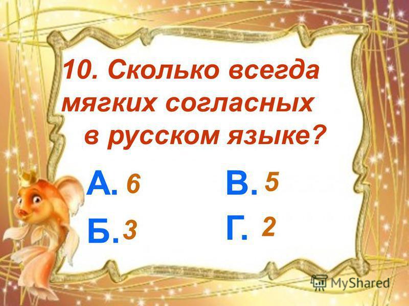10. Сколько всегда мягких согласных в русском языке? А. Б. В. Г. 6 3 5 2