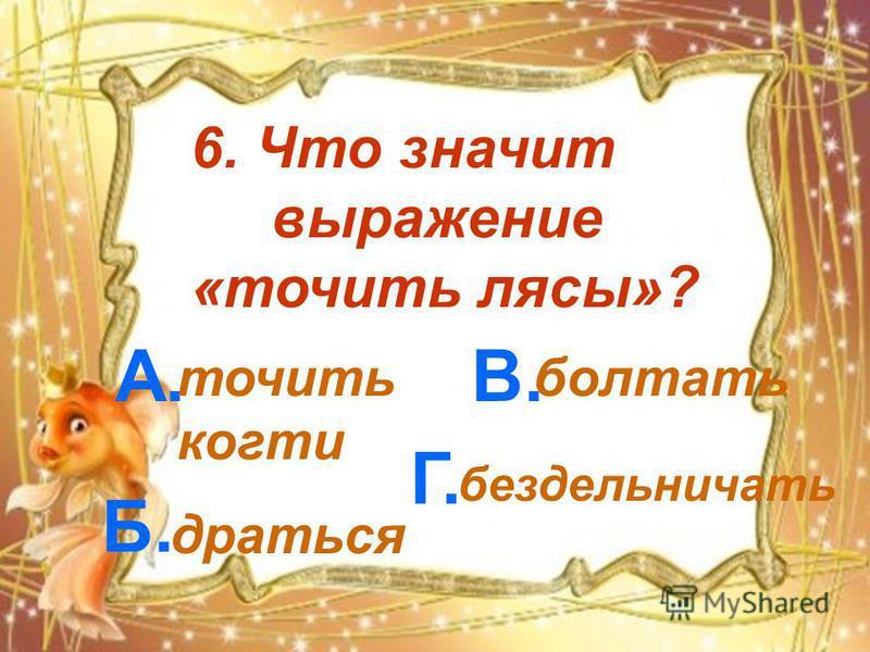 6. Что значит выражение «точить лясы»? А. Б. В. Г. точить когти драться болтать бездельничать