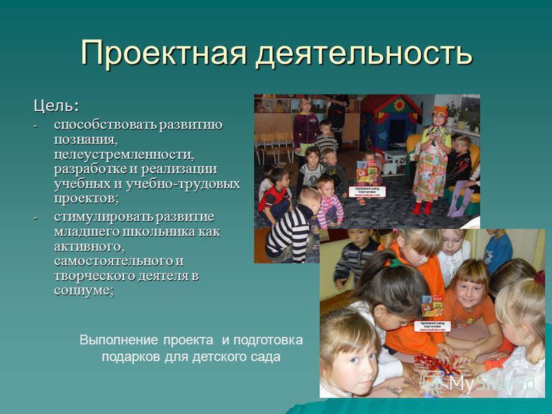 Проектная деятельность Цель: - способствовать развитию познания, целеустремленности, разработке и реализации учебных и учебно-трудовых проектов; - стимулировать развитие младшего школьника как активного, самостоятельного и творческого деятеля в социу