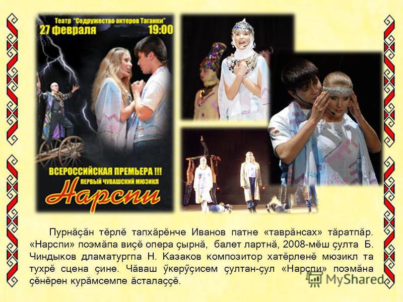 Пурнӑҫӑн тӗрлӗ тапхӑрӗнче Иванов патне « таврӑнсах » тӑратпӑр. « Нарспи » поэмӑпа виҫӗ опера ҫырнӑ, балет лартнӑ, 2008-мӗш ҫулта Б. Чиндыков дламатургпа Н. Казаков композитор хатӗрленӗ мюзикл та тухрӗ сцена ҫине. Чӑваш ӳкерӳҫисем ҫултан-ҫул « Нарспи