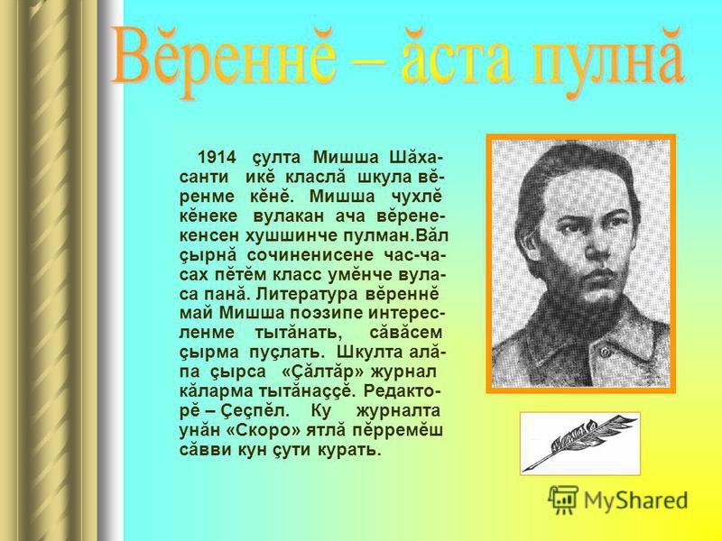1914 çулта Мишша Шăха- санти икĕ класлă шкула вĕ- ренме кĕнĕ. Мишша чухлĕ кĕнеке вулакан ача вĕрене- кенсен хушшинче пулман.Вăл çырнă сочиненисене час-ча- сах пĕтĕм класс умĕнче вула- са панă. Литература вĕреннĕ май Мишша поэзипе интерес- ленме тытăн