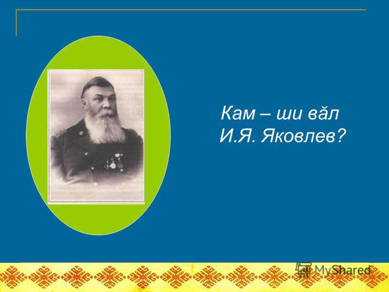 Кам – ши вăл И.Я. Яковлев?