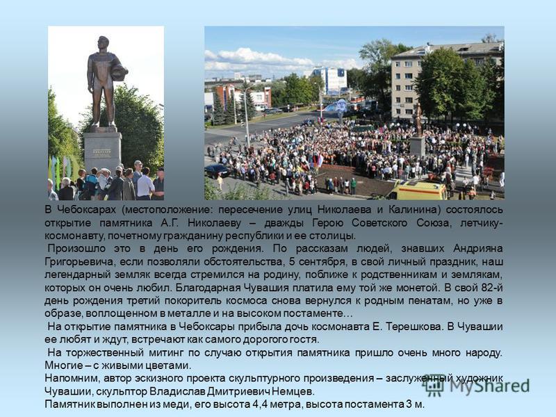 В Чебоксарах (местоположение: пересечение улиц Николаева и Калинина) состоялось открытие памятника А.Г. Николаеву – дважды Герою Советского Союза, летчику- космонавту, почетному гражданину республики и ее столицы. Произошло это в день его рождения. П
