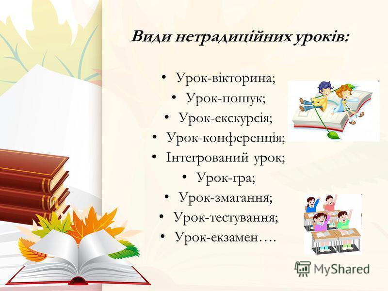 Види нетрадиційних уроків: Урок-вікторина; Урок-пошук; Урок-екскурсія; Урок-конференція; Інтегрований урок; Урок-гра; Урок-змагання; Урок-тестування; Урок-екзамен….
