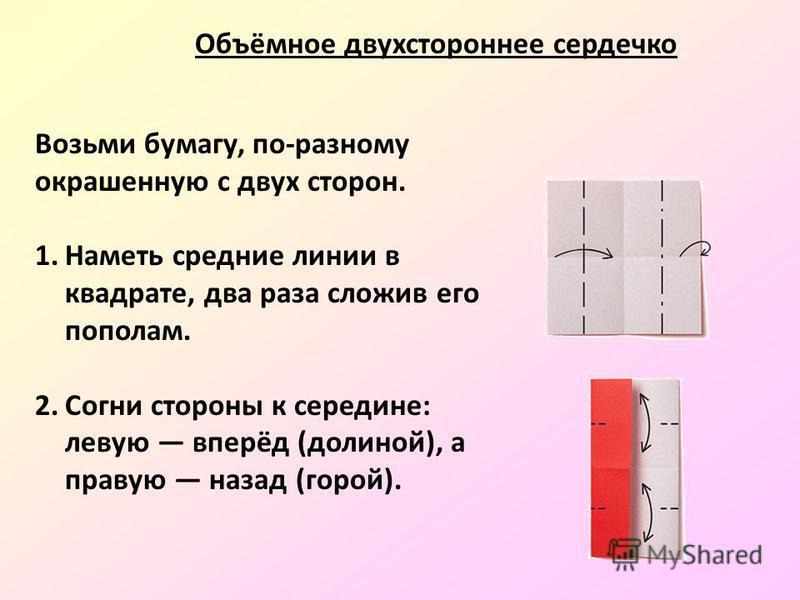 Возьми бумагу, по-разному окрашенную с двух сторон. 1. Наметь средние линии в квадрате, два раза сложив его пополам. 2. Согни стороны к середине: левую вперёд (долиной), а правую назад (горой). Объёмное двухстороннее сердечко