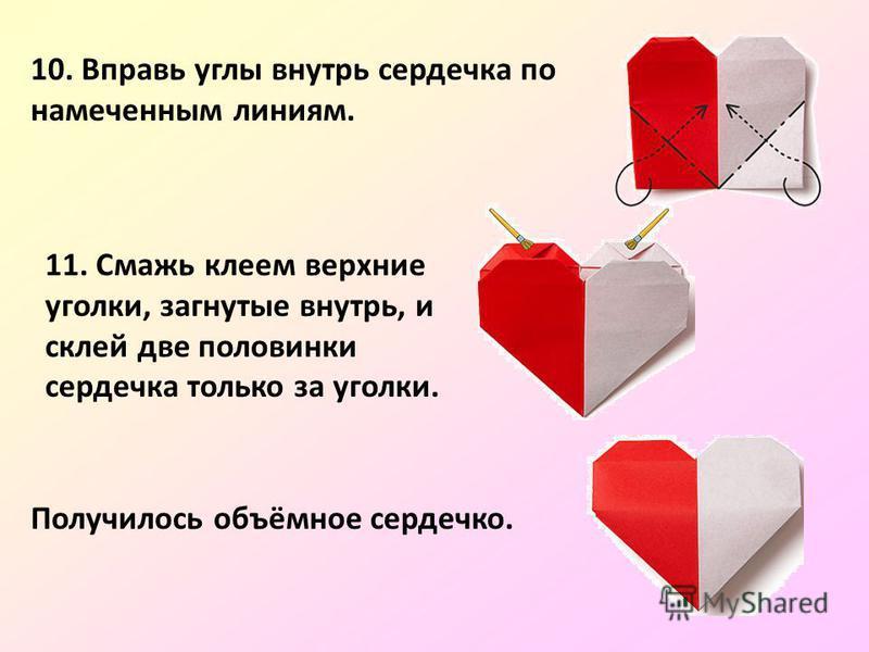 10. Вправь углы внутрь сердечка по намеченным линиям. 11. Смажь клеем верхние уголки, загнутые внутрь, и склей две половинки сердечка только за уголки. Получилось объёмное сердечко.