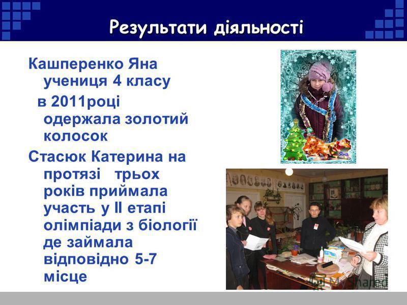 Результати діяльності Кашперенко Яна учениця 4 класу в 2011році одержала золотий колосок Стасюк Катерина на протязі трьох років приймала участь у ІІ етапі олімпіади з біології де займала відповідно 5-7 місце