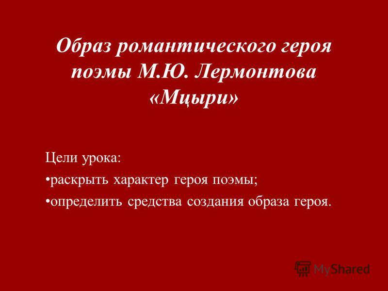 Образ романтического героя поэмы М.Ю. Лермонтова «Мцыри» Цели урока: раскрыть характер героя поэмы; определить средства создания образа героя.